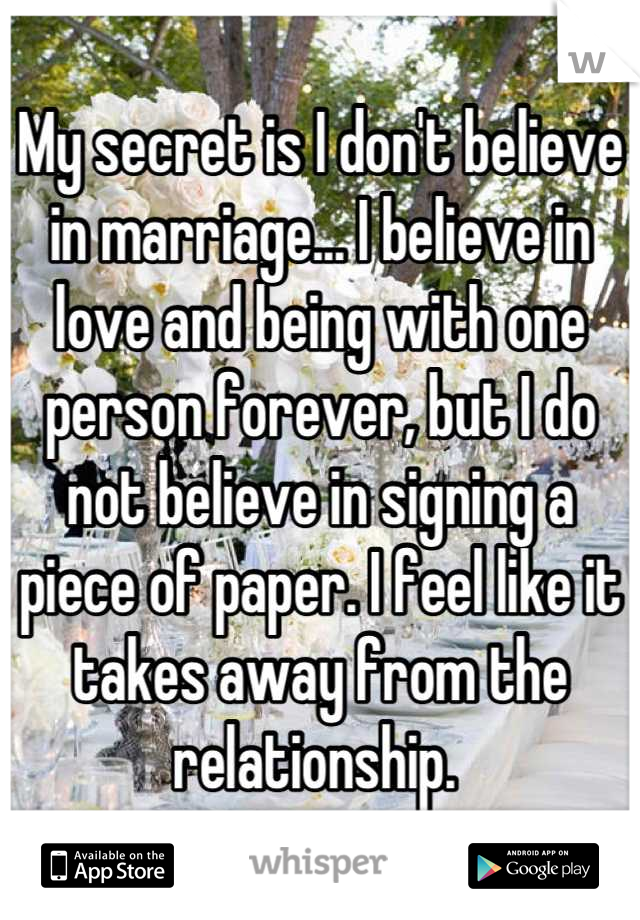 My secret is I don't believe in marriage... I believe in love and being with one person forever, but I do not believe in signing a piece of paper. I feel like it takes away from the relationship.