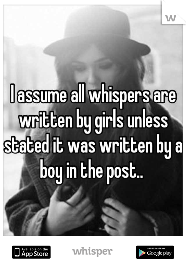 I assume all whispers are written by girls unless stated it was written by a boy in the post..