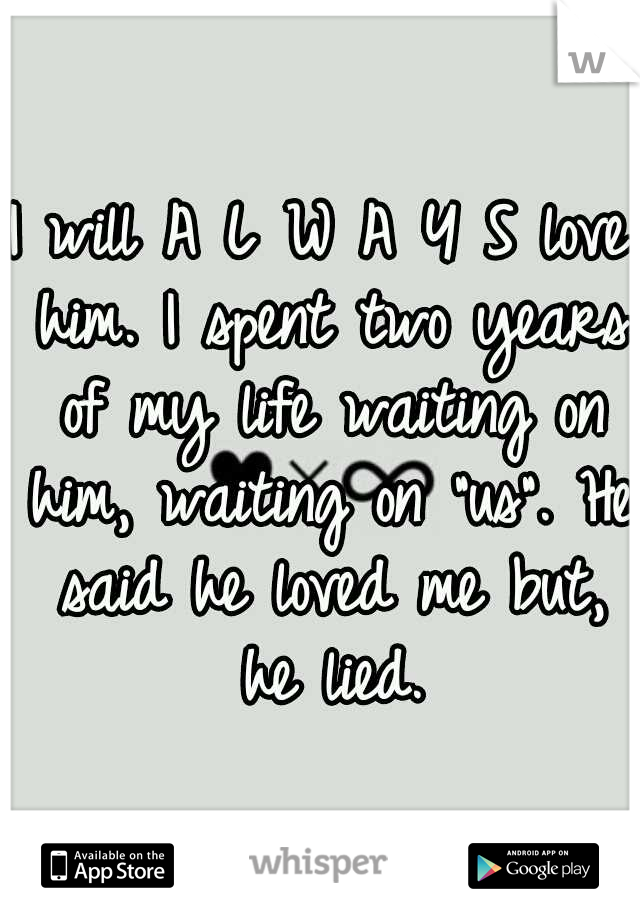 """I will A L W A Y S love him. I spent two years of my life waiting on him, waiting on """"us"""". He said he loved me but, he lied."""
