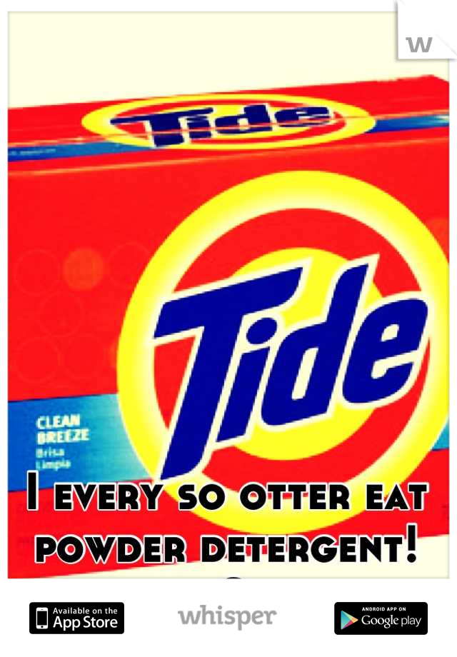 I every so otter eat powder detergent! :O