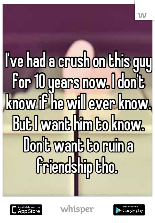 I've had a crush on this guy for 10 years now. I don't know if he will ever know. But I want him to know. Don't want to ruin a friendship tho.