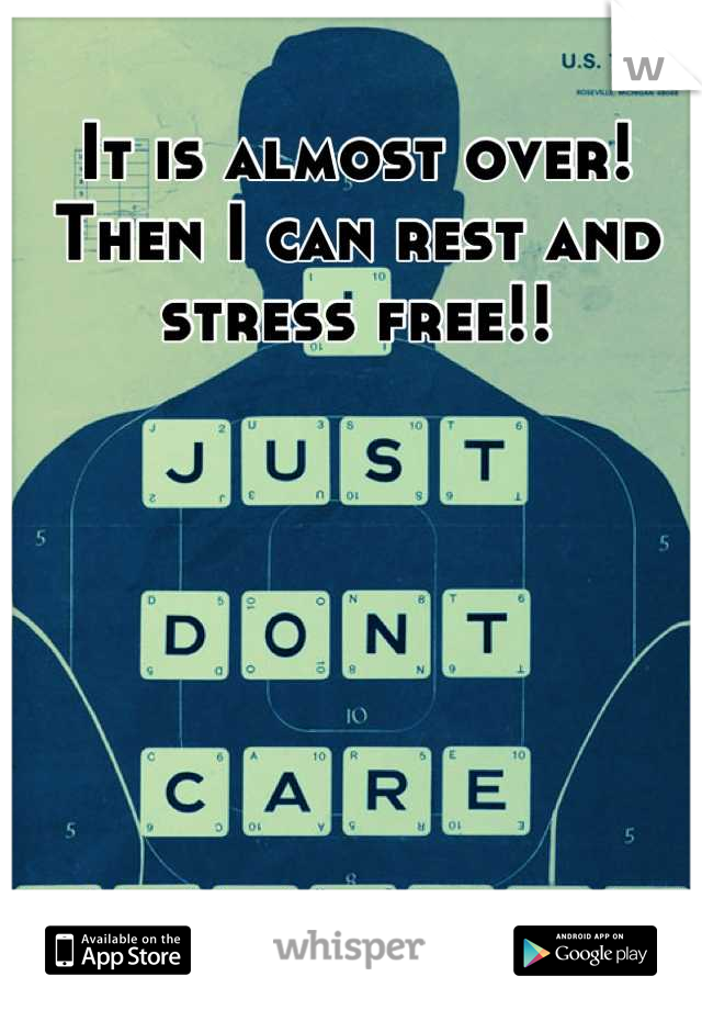 It is almost over!  Then I can rest and stress free!!