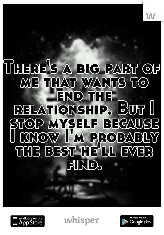 There's a big part of me that wants to end the relationship. But I stop myself because I know I'm probably the best he'll ever find.