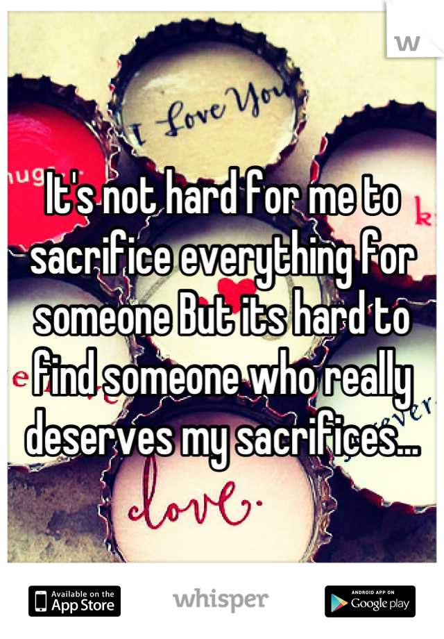 It's not hard for me to sacrifice everything for someone But its hard to find someone who really deserves my sacrifices...