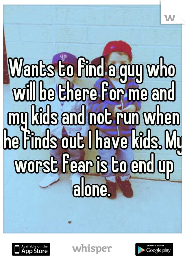 Wants to find a guy who will be there for me and my kids and not run when he finds out I have kids. My worst fear is to end up alone.