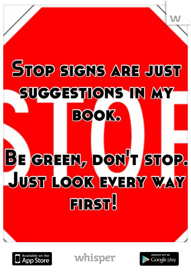 Stop signs are just suggestions in my book.   Be green, don't stop. Just look every way first!