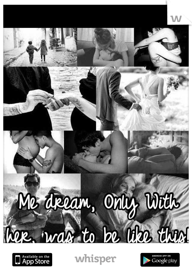 Me dream, Only With her, was to be like this!