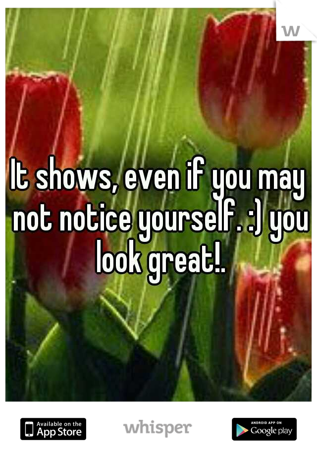 It shows, even if you may not notice yourself. :) you look great!.