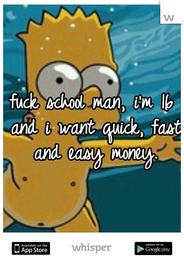 fuck school man, i'm 16 and i want quick, fast and easy money.