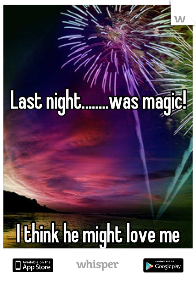 Last night........was magic!     I think he might love me