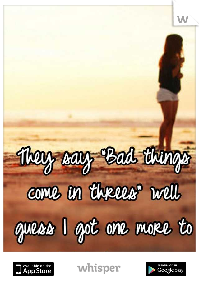 """They say """"Bad things come in threes"""" well guess I got one more to go and I hate waiting."""