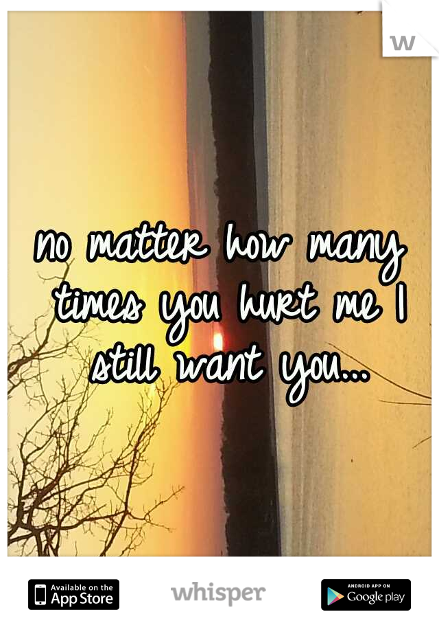 no matter how many times you hurt me I still want you...
