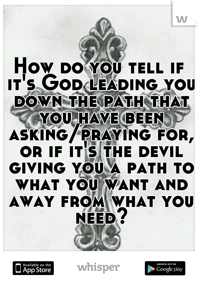 How do you tell if it's God leading you down the path that you have been asking/praying for, or if it's the devil giving you a path to what you want and away from what you need?