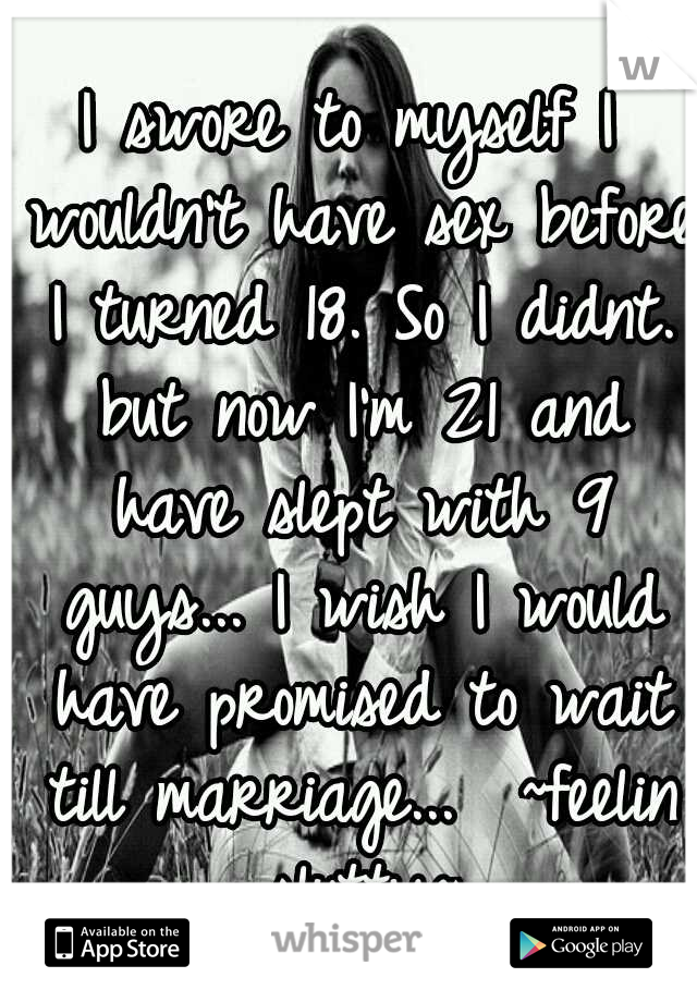 I swore to myself I wouldn't have sex before I turned 18. So I didnt. but now I'm 21 and have slept with 9 guys... I wish I would have promised to wait till marriage...  ~feelin slutty~