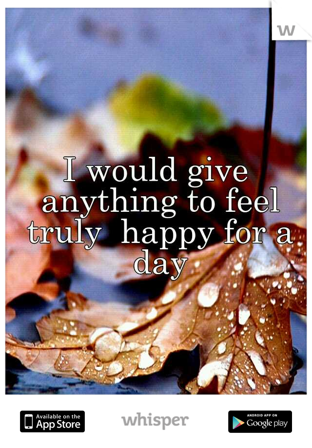 I would give anything to feel truly  happy for a day