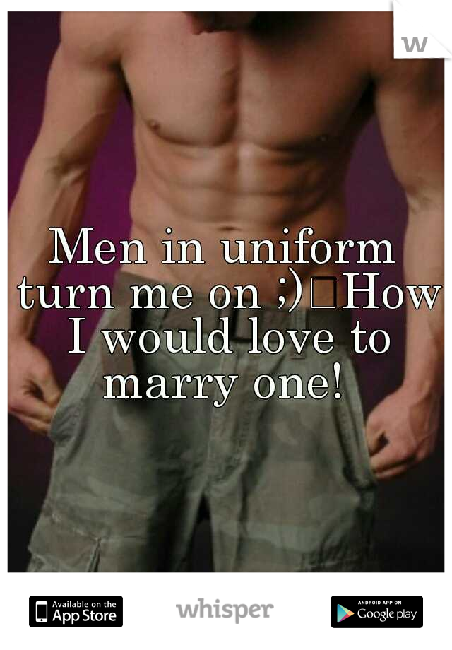 Men in uniform turn me on ;) How I would love to marry one!