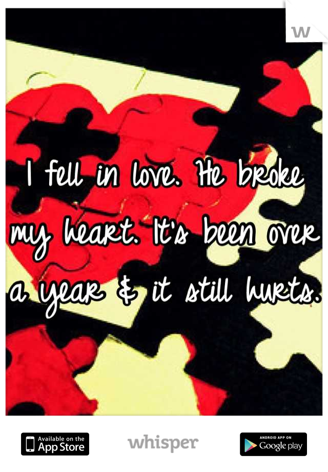 I fell in love. He broke my heart. It's been over a year & it still hurts.