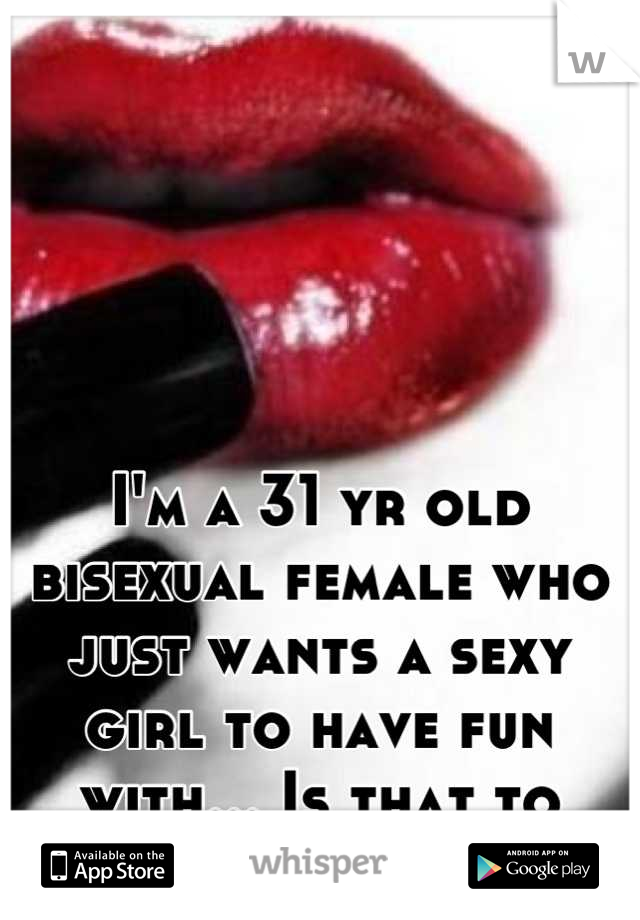 I'm a 31 yr old bisexual female who just wants a sexy girl to have fun with... Is that to much to ask?