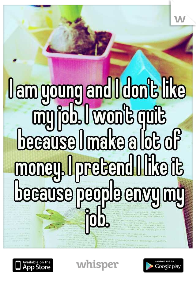 I am young and I don't like my job. I won't quit because I make a lot of money. I pretend I like it because people envy my job.