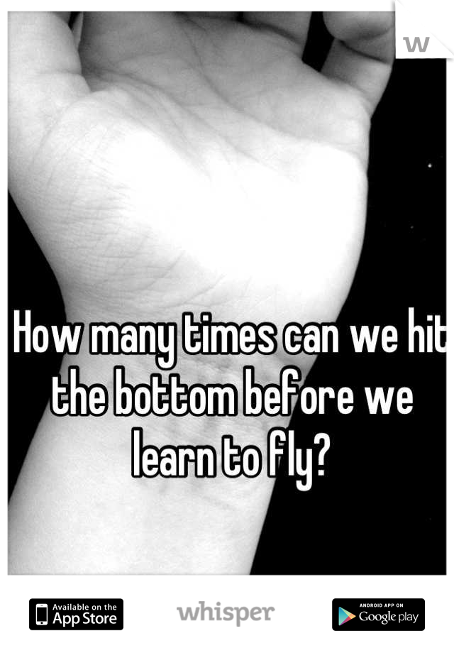 How many times can we hit the bottom before we learn to fly?