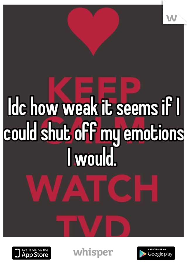 Idc how weak it seems if I could shut off my emotions I would.