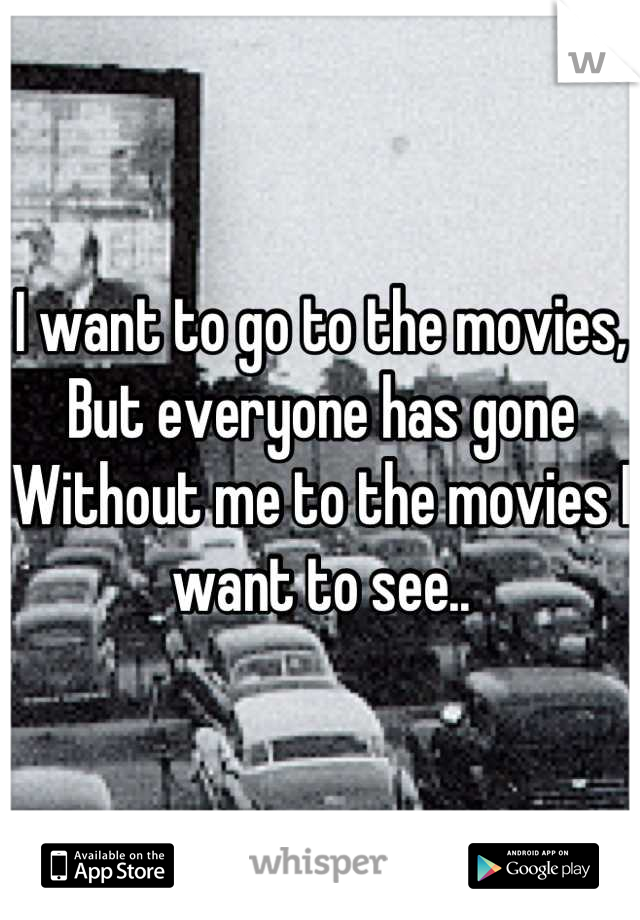 I want to go to the movies, But everyone has gone Without me to the movies I want to see..