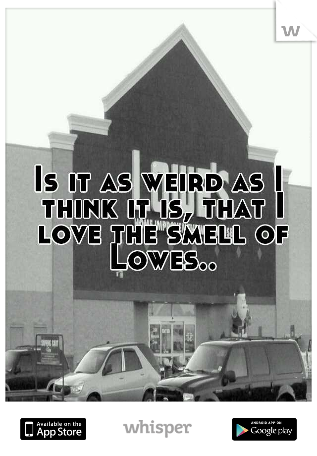 Is it as weird as I think it is, that I love the smell of Lowes..