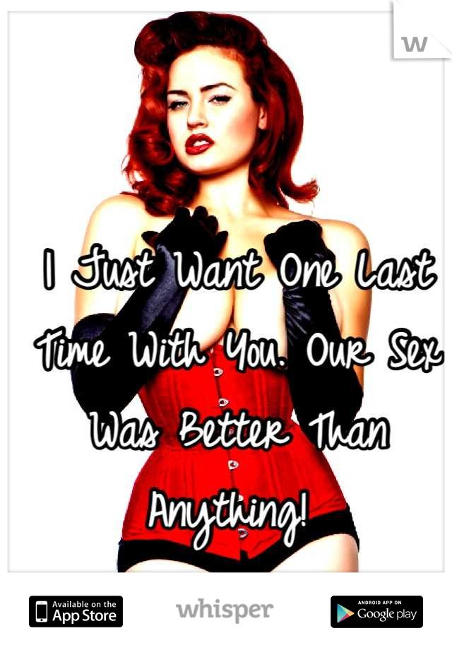 I Just Want One Last Time With You. Our Sex Was Better Than Anything!