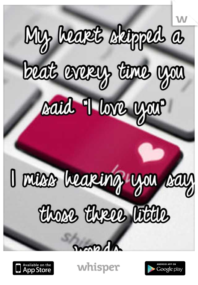 """My heart skipped a beat every time you said """"I love you""""   I miss hearing you say those three little words..."""