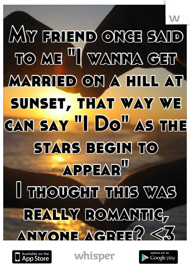 """My friend once said to me """"I wanna get married on a hill at sunset, that way we can say """"I Do"""" as the stars begin to appear""""  I thought this was really romantic, anyone agree? <3"""
