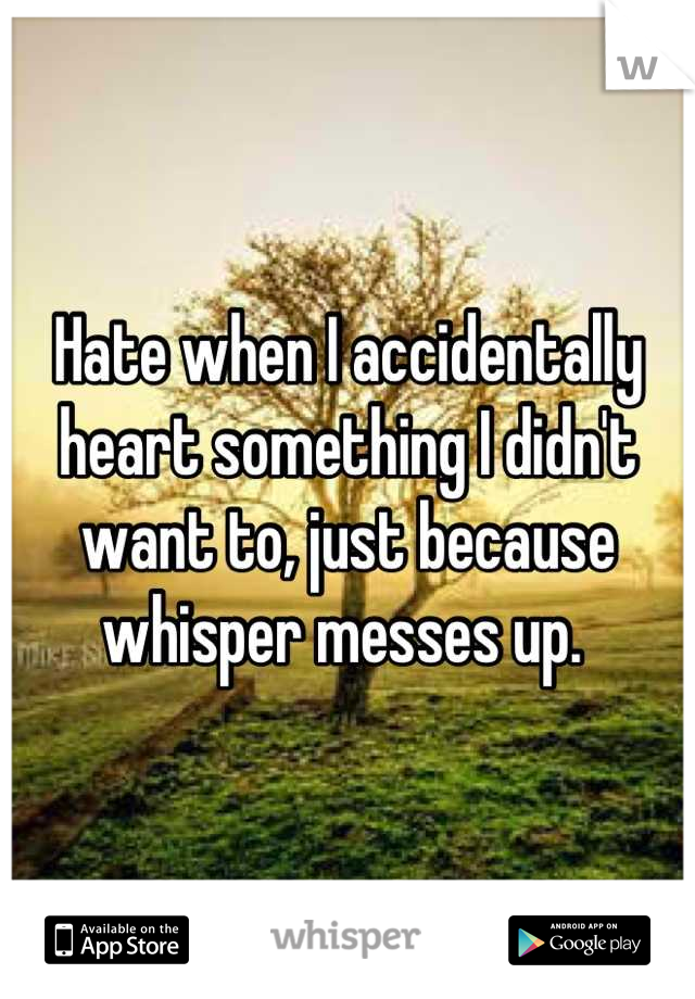 Hate when I accidentally heart something I didn't want to, just because whisper messes up.