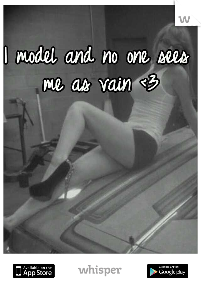 I model and no one sees me as vain <3