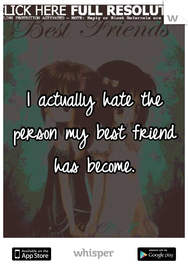 I actually hate the person my best friend has become.