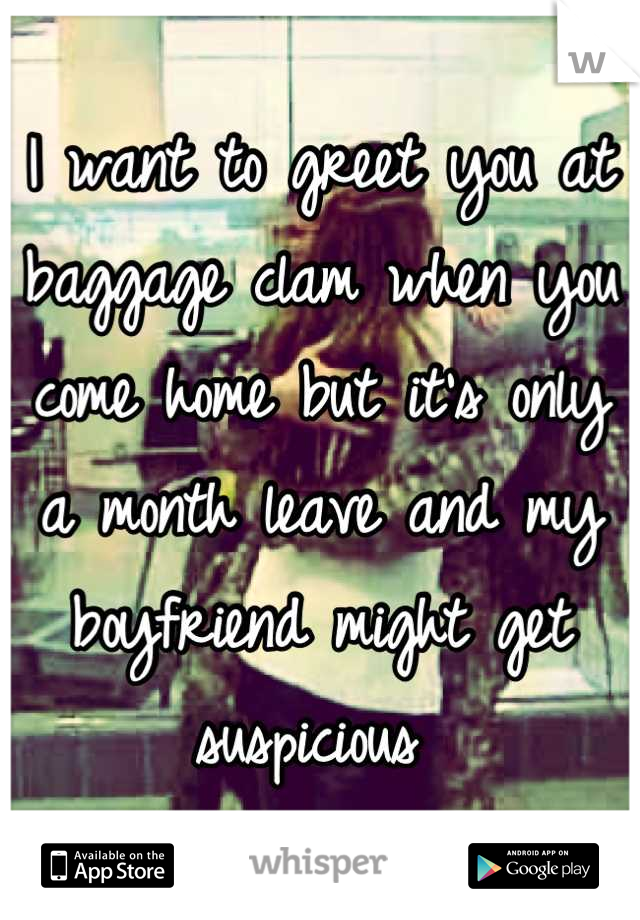 I want to greet you at baggage clam when you come home but it's only a month leave and my boyfriend might get suspicious