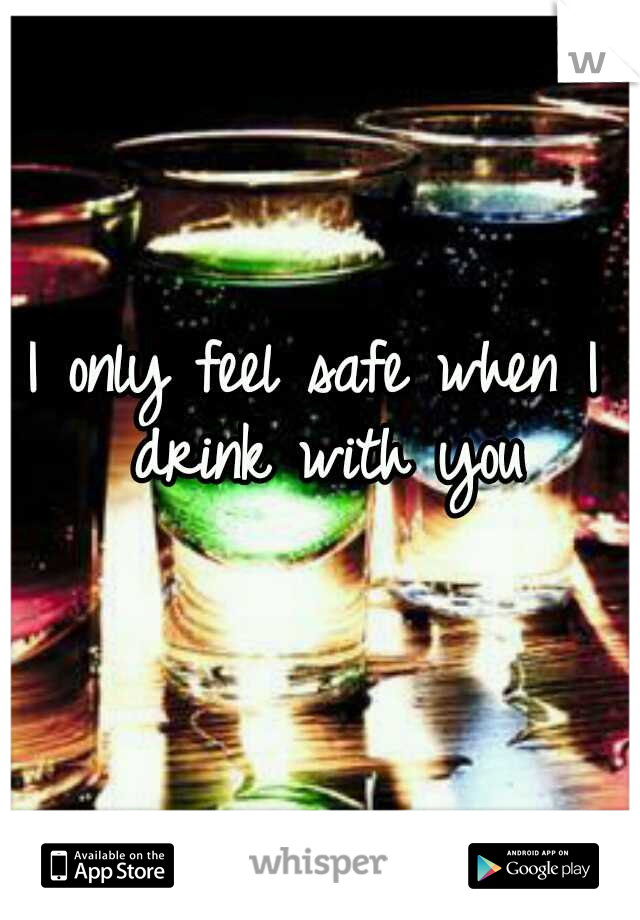 I only feel safe when I drink with you