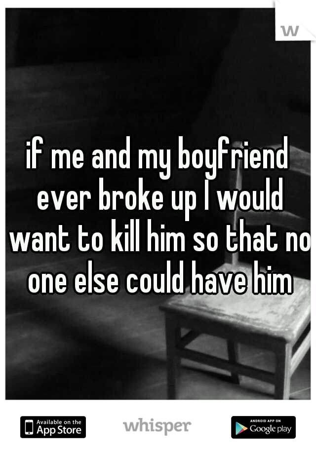if me and my boyfriend ever broke up I would want to kill him so that no one else could have him