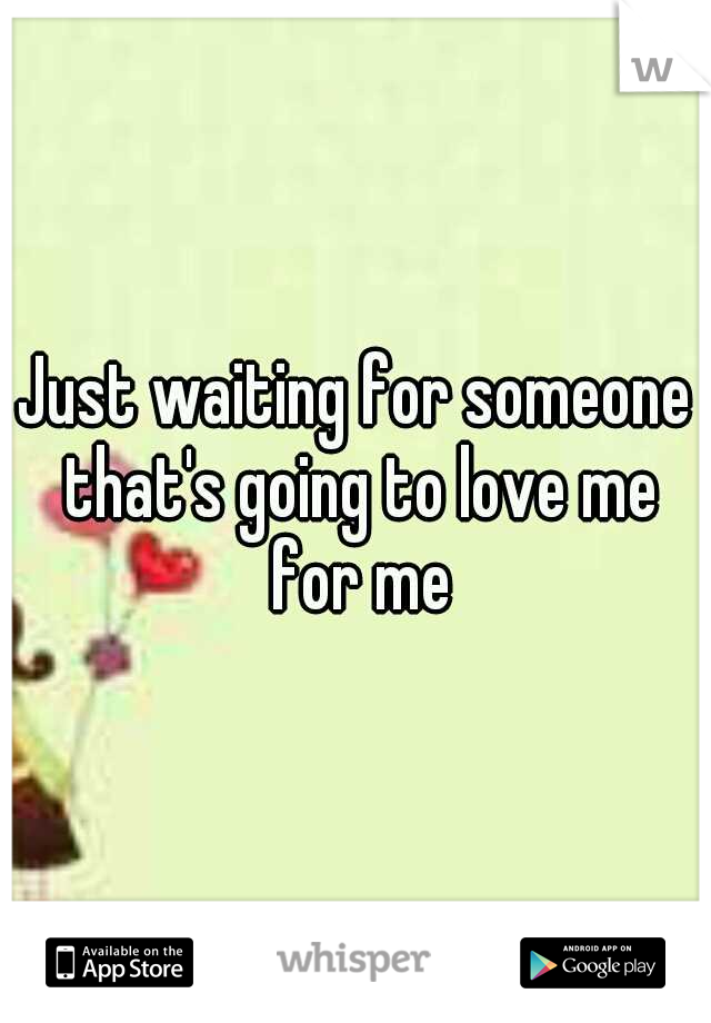 Just waiting for someone that's going to love me for me