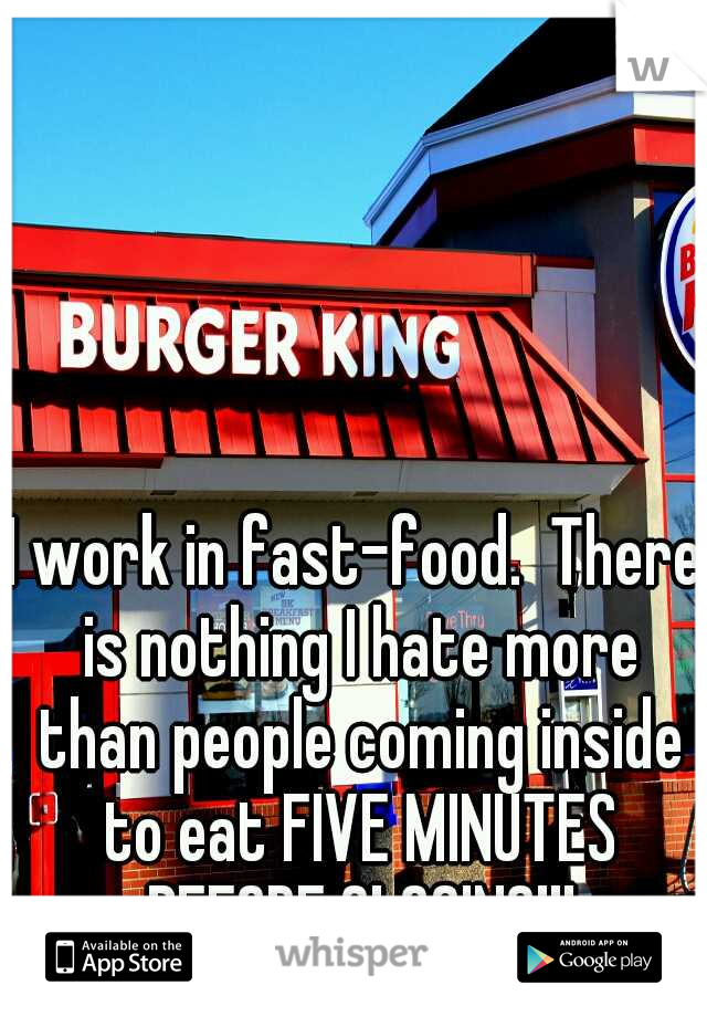 I work in fast-food.  There is nothing I hate more than people coming inside to eat FIVE MINUTES BEFORE CLOSING!!!
