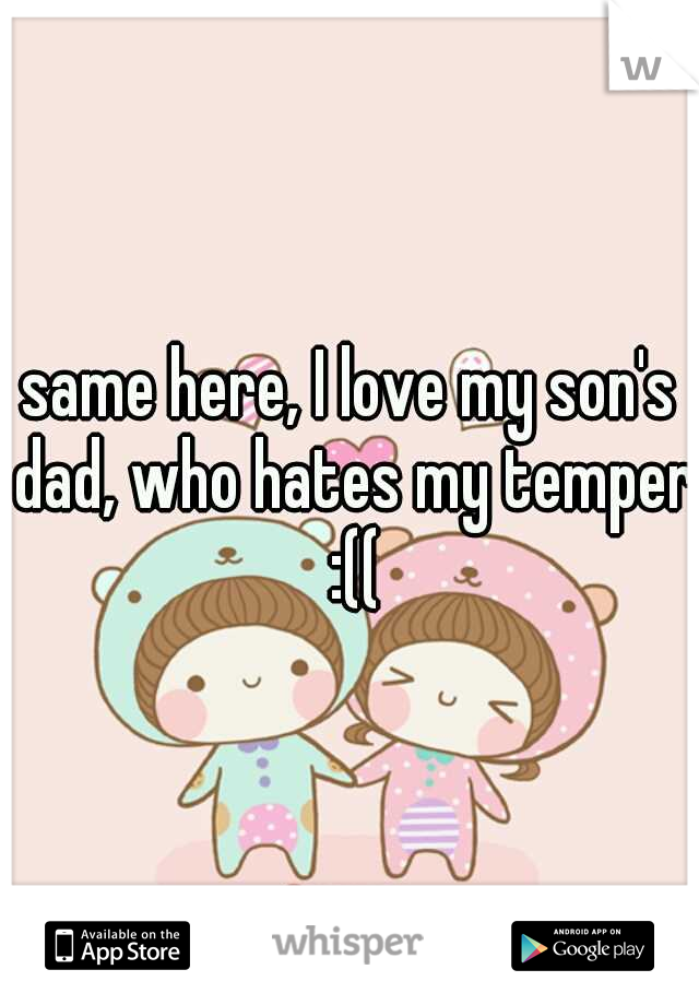same here, I love my son's dad, who hates my temper :((