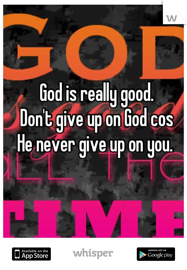 God is really good.  Don't give up on God cos  He never give up on you.