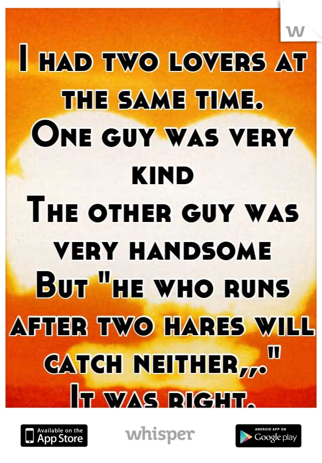 "I had two lovers at the same time. One guy was very kind  The other guy was very handsome  But ""he who runs after two hares will catch neither,,."" It was right."