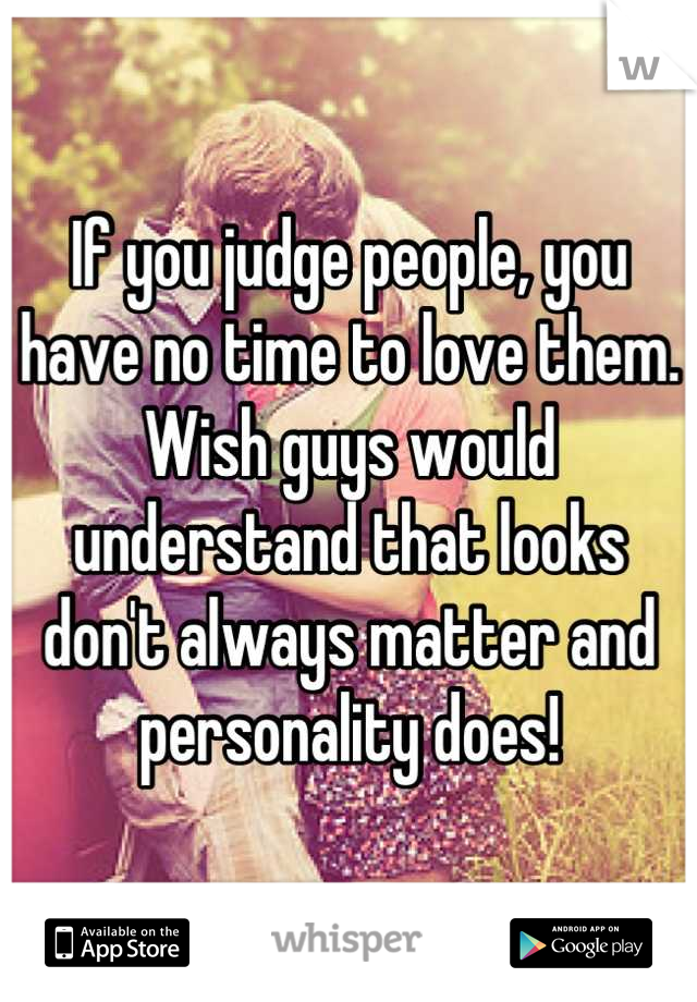 If you judge people, you have no time to love them. Wish guys would understand that looks don't always matter and personality does!