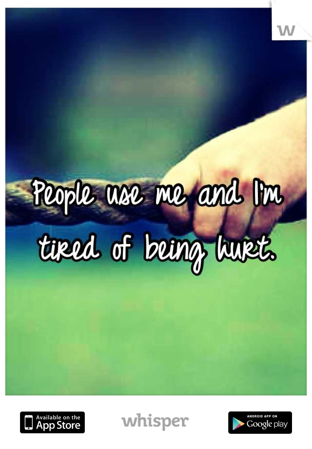 People use me and I'm tired of being hurt.