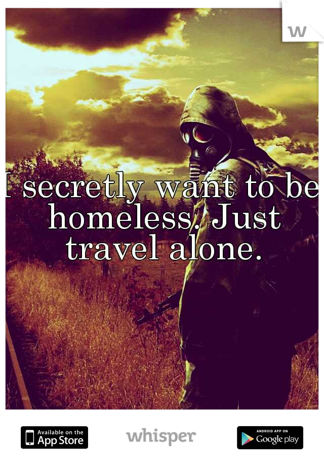 I secretly want to be homeless. Just travel alone.