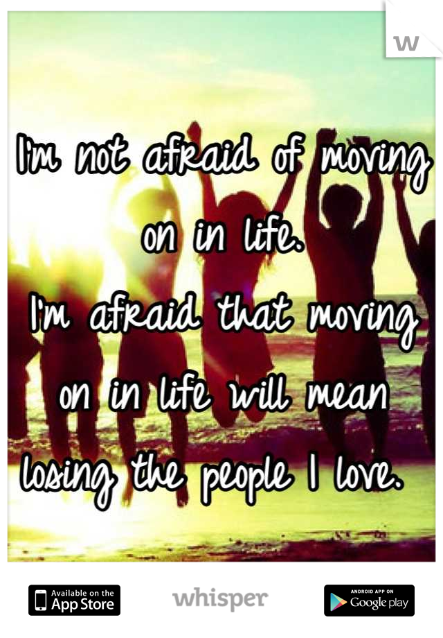 I'm not afraid of moving on in life.  I'm afraid that moving on in life will mean losing the people I love.
