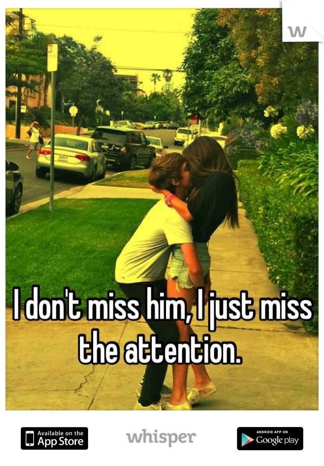 I don't miss him, I just miss the attention.