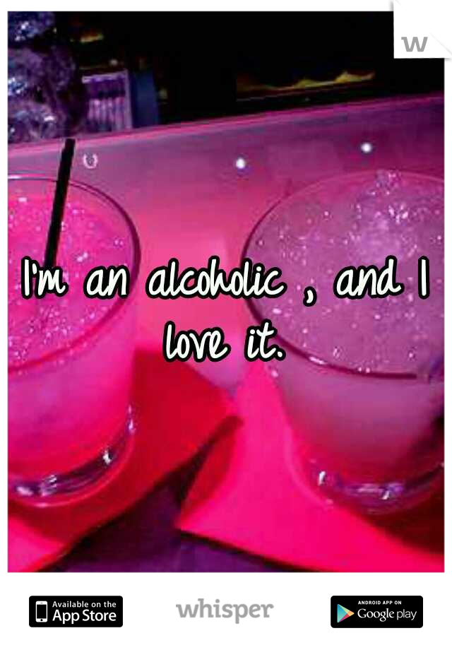 I'm an alcoholic , and I love it.