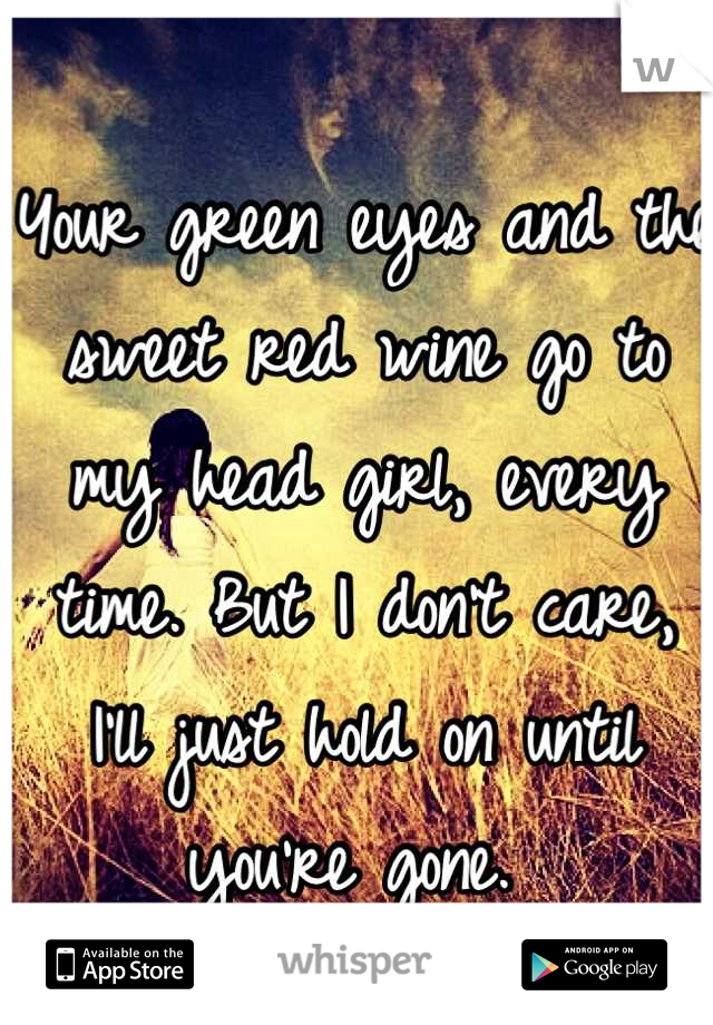 Your green eyes and the sweet red wine go to my head girl, every time. But I don't care, I'll just hold on until you're gone.