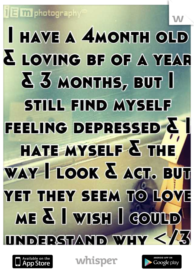 I have a 4month old & loving bf of a year & 3 months, but I still find myself feeling depressed & I hate myself & the way I look & act. but yet they seem to love me & I wish I could understand why </3