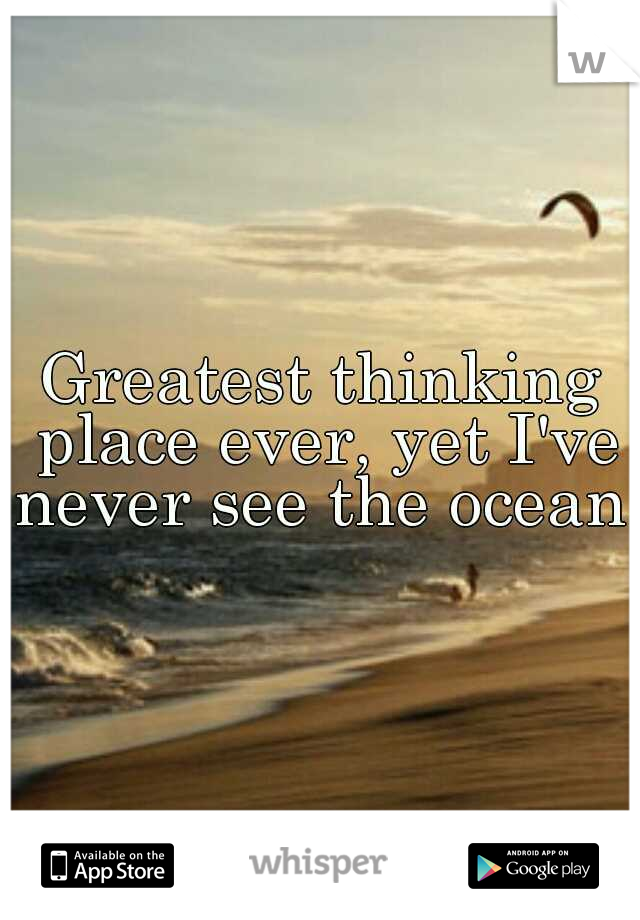 Greatest thinking place ever, yet I've never see the ocean..